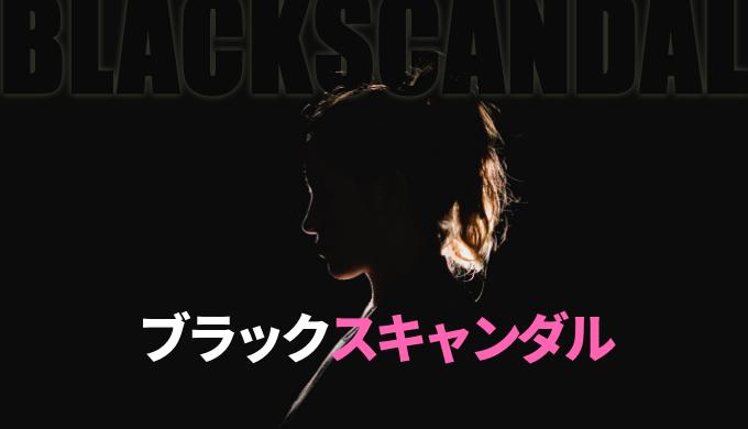 ドラマ「ブラックスキャンダル」あらすじ感想