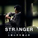 NHKドラマ「ストレンジャー~上海の芥川龍之介~」登場人物(キャスト)・あらすじ・感想